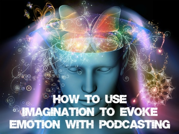 how to use imagination to evoke emotion with podcasting