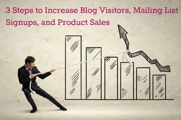 3 Steps to Increase Blog Visitors, Mailing List Signups, and Product Sales
